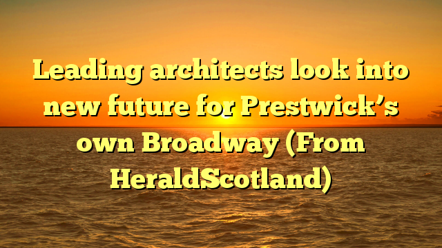 Leading architects look into new future for Prestwick's own Broadway (From HeraldScotland)
